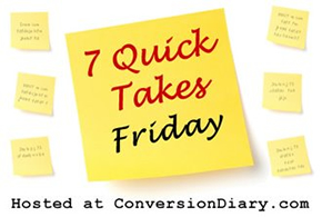 7 Quick Takes Friday, hosted at ConversionDiary.com